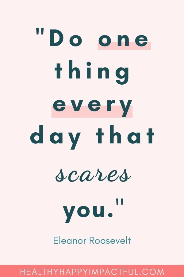 """Do one thing every day that scares you."" Eleanor Roosevelt"